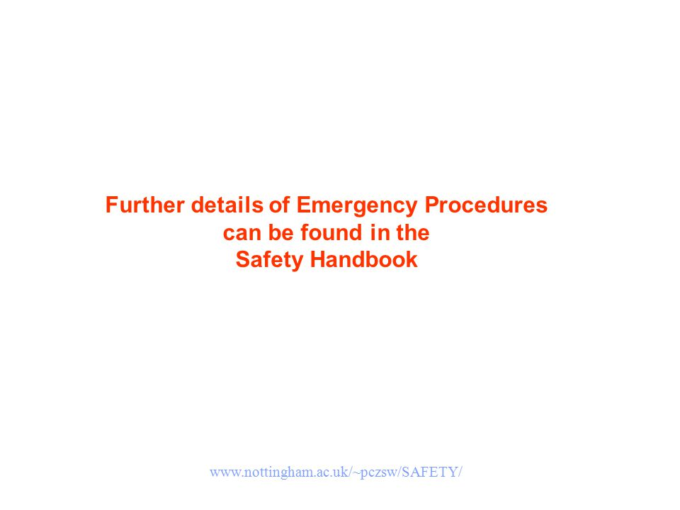 Further details of Emergency Procedures can be found in the Safety Handbook www.nottingham.ac.uk/~pczsw/SAFETY/