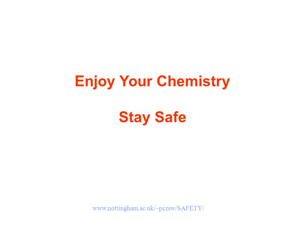Enjoy Your Chemistry Stay Safe www.nottingham.ac.uk/~pczsw/SAFETY/