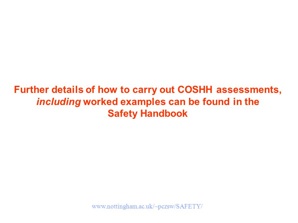 Further details of how to carry out COSHH assessments, including worked examples can be found in the Safety Handbook www.nottingham.ac.uk/~pczsw/SAFET