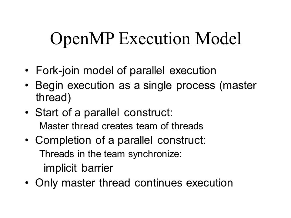 OpenMP Execution Model Fork-join model of parallel execution Begin execution as a single process (master thread) Start of a parallel construct: Master thread creates team of threads Completion of a parallel construct: Threads in the team synchronize: implicit barrier Only master thread continues execution