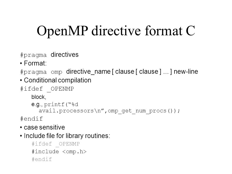OpenMP directive format C #pragma directives Format: #pragma omp directive_name [ clause [ clause ]... ] new-line Conditional compilation #ifdef _OPEN