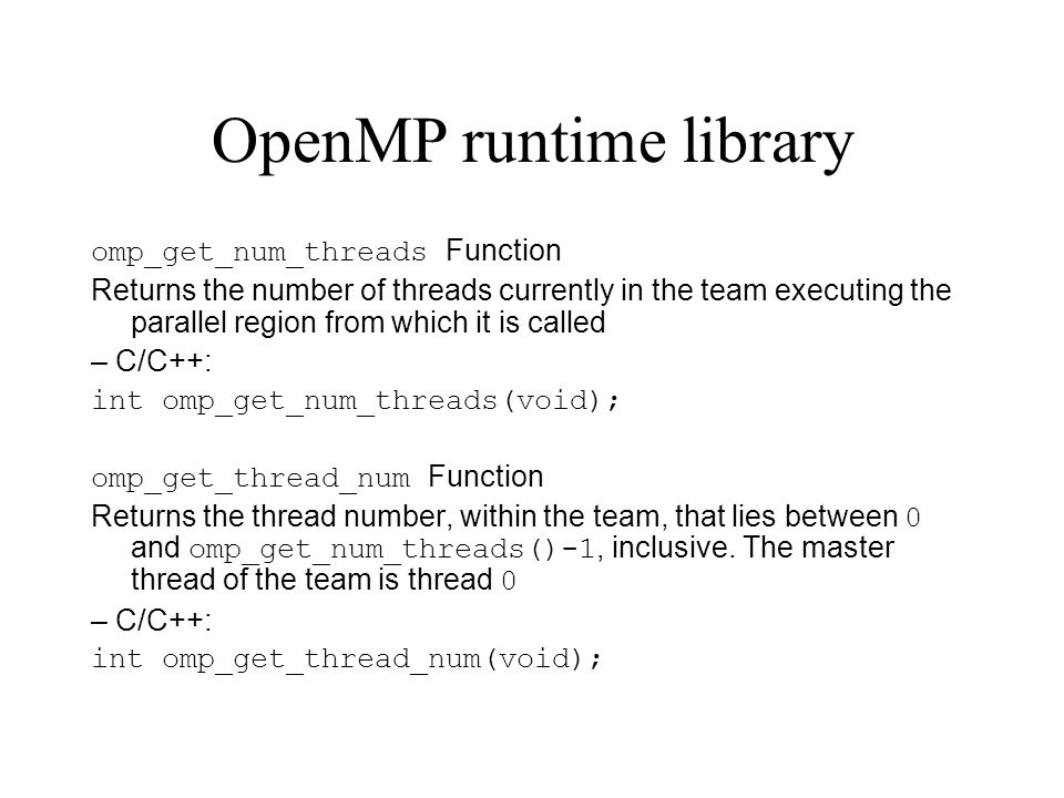 OpenMP runtime library omp_get_num_threads Function Returns the number of threads currently in the team executing the parallel region from which it is called – C/C++: int omp_get_num_threads(void); omp_get_thread_num Function Returns the thread number, within the team, that lies between 0 and omp_get_num_threads()-1, inclusive.