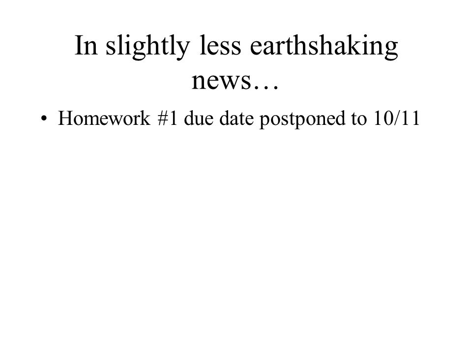 In slightly less earthshaking news… Homework #1 due date postponed to 10/11