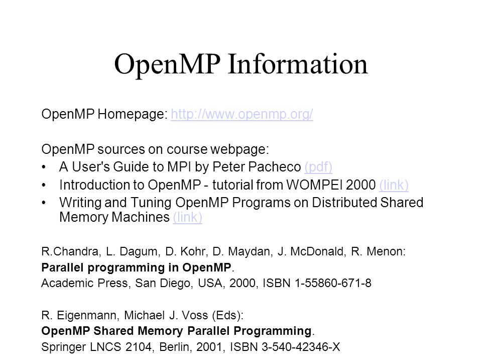 OpenMP Information OpenMP Homepage: http://www.openmp.org/http://www.openmp.org/ OpenMP sources on course webpage: A User s Guide to MPI by Peter Pacheco (pdf)(pdf) Introduction to OpenMP - tutorial from WOMPEI 2000 (link)(link) Writing and Tuning OpenMP Programs on Distributed Shared Memory Machines (link)(link) R.Chandra, L.