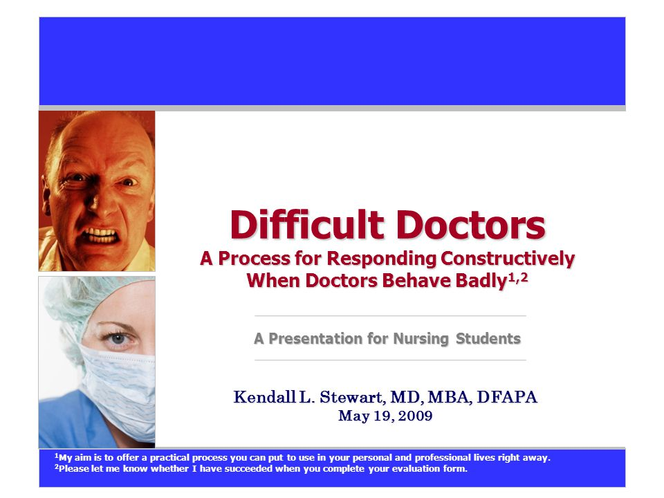 Difficult Doctors A Process for Responding Constructively When Doctors Behave Badly 1,2 A Presentation for Nursing Students Kendall L.
