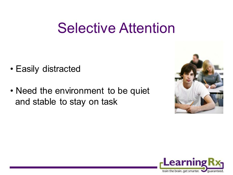 Selective Attention Easily distracted Need the environment to be quiet and stable to stay on task