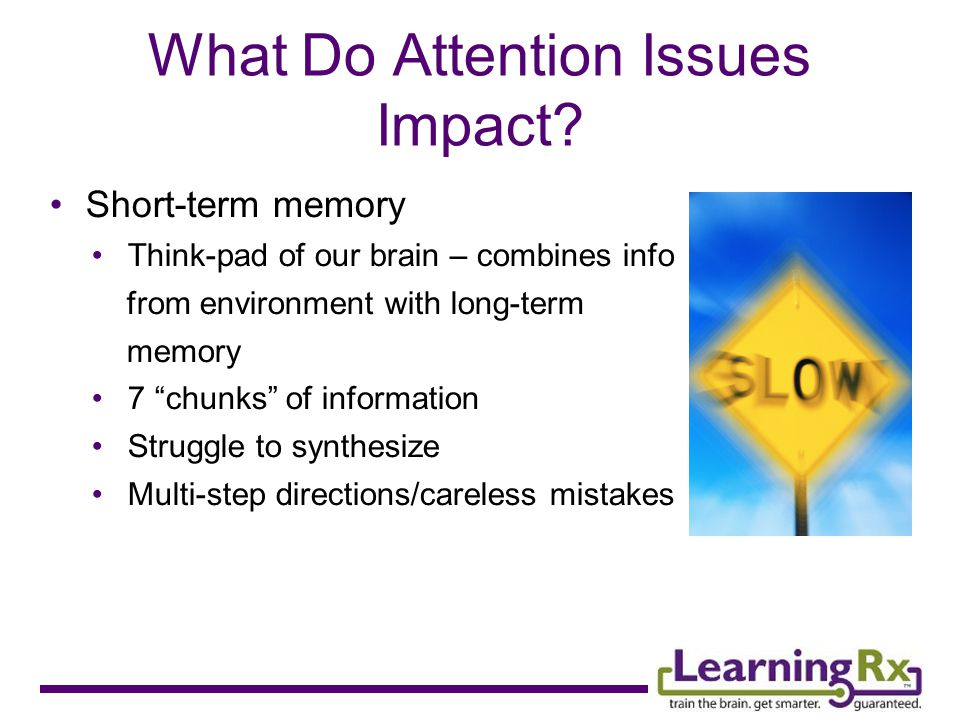 Short-term memory Think-pad of our brain – combines info from environment with long-term memory 7 chunks of information Struggle to synthesize Multi-step directions/careless mistakes What Do Attention Issues Impact?