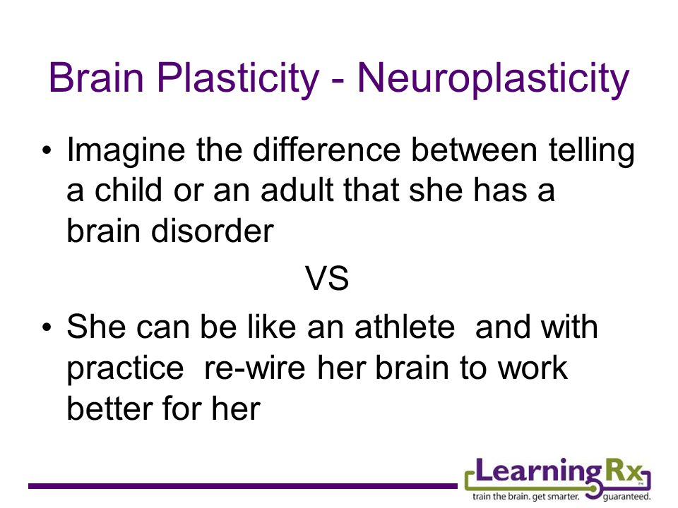 Brain Plasticity - Neuroplasticity Imagine the difference between telling a child or an adult that she has a brain disorder VS She can be like an athlete and with practice re-wire her brain to work better for her