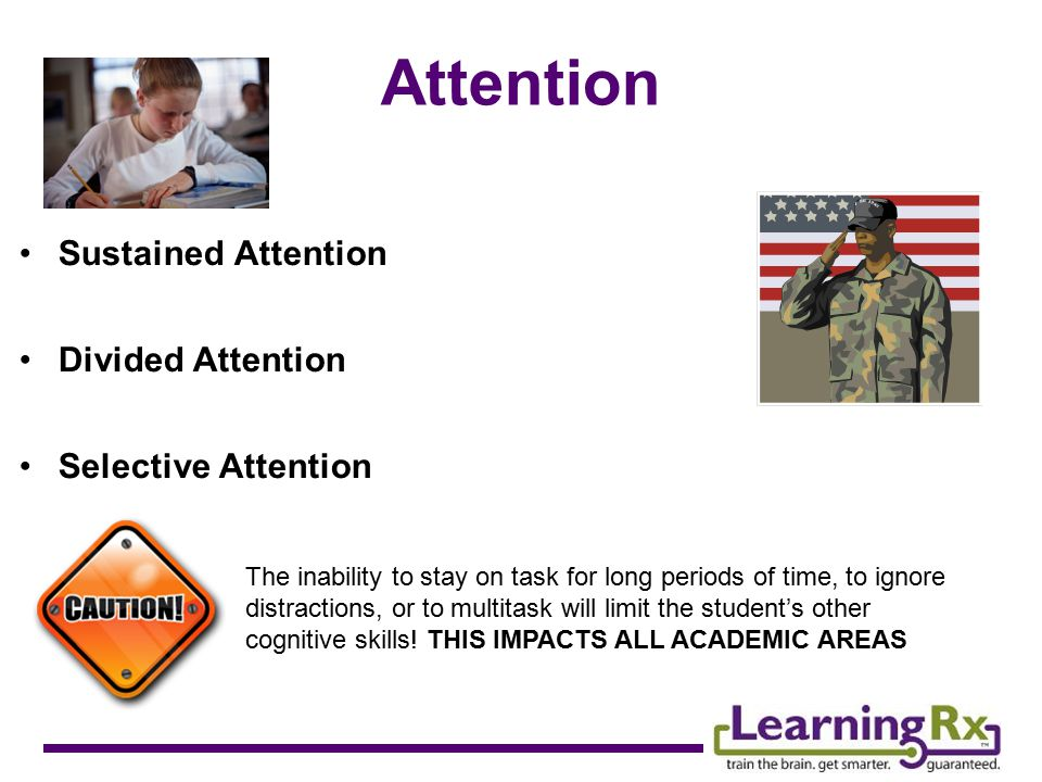 Attention Sustained Attention Divided Attention Selective Attention The The inability to stay on task for long periods of time, to ignore distractions, or to multitask will limit the student's other cognitive skills.