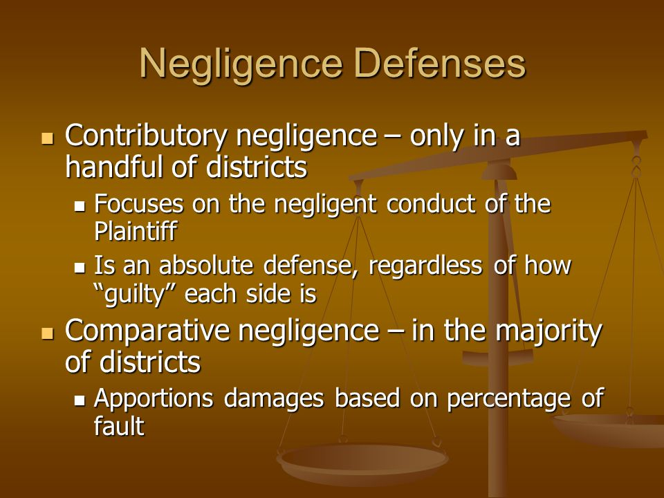 Negligence Defenses Contributory negligence – only in a handful of districts Contributory negligence – only in a handful of districts Focuses on the negligent conduct of the Plaintiff Focuses on the negligent conduct of the Plaintiff Is an absolute defense, regardless of how guilty each side is Is an absolute defense, regardless of how guilty each side is Comparative negligence – in the majority of districts Comparative negligence – in the majority of districts Apportions damages based on percentage of fault Apportions damages based on percentage of fault