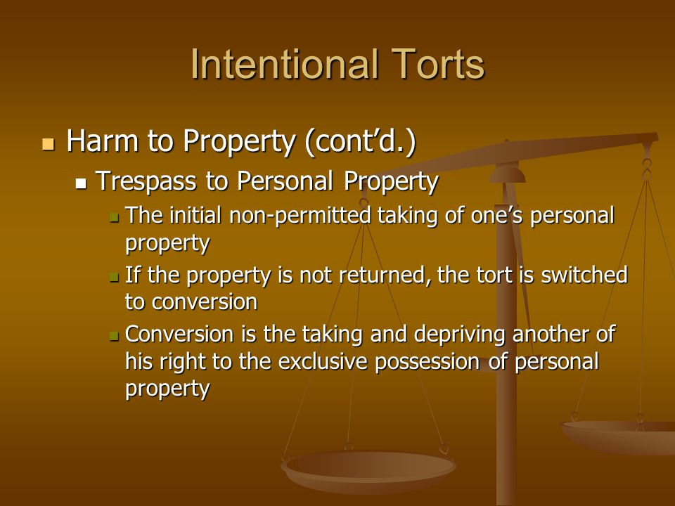 Intentional Torts Harm to Property (cont'd.) Harm to Property (cont'd.) Trespass to Personal Property Trespass to Personal Property The initial non-permitted taking of one's personal property The initial non-permitted taking of one's personal property If the property is not returned, the tort is switched to conversion If the property is not returned, the tort is switched to conversion Conversion is the taking and depriving another of his right to the exclusive possession of personal property Conversion is the taking and depriving another of his right to the exclusive possession of personal property