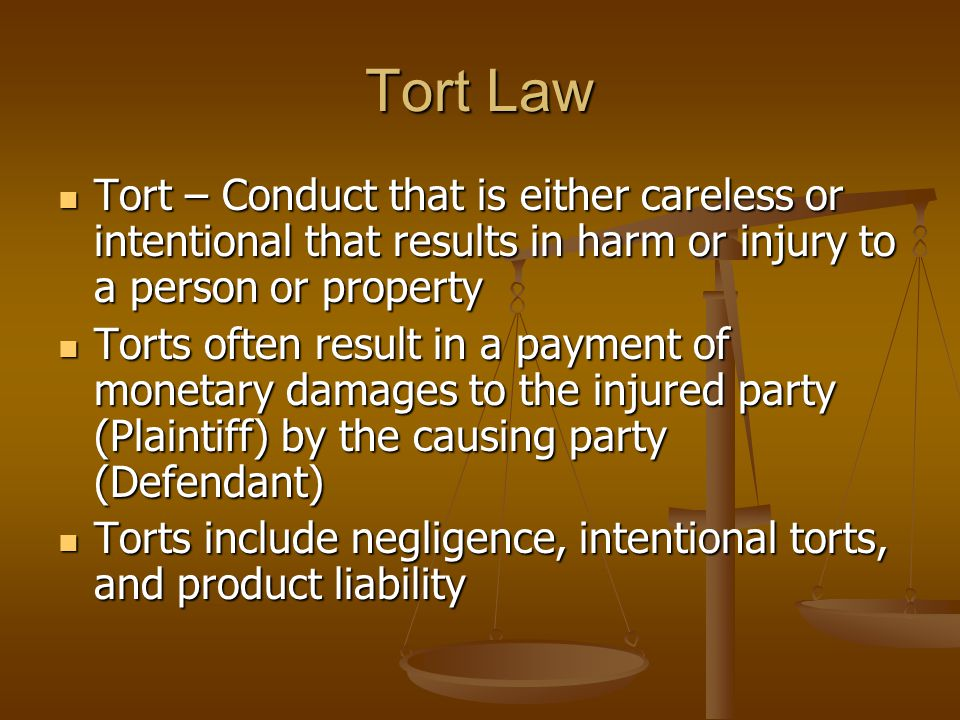 Tort Law Tort – Conduct that is either careless or intentional that results in harm or injury to a person or property Tort – Conduct that is either careless or intentional that results in harm or injury to a person or property Torts often result in a payment of monetary damages to the injured party (Plaintiff) by the causing party (Defendant) Torts often result in a payment of monetary damages to the injured party (Plaintiff) by the causing party (Defendant) Torts include negligence, intentional torts, and product liability Torts include negligence, intentional torts, and product liability