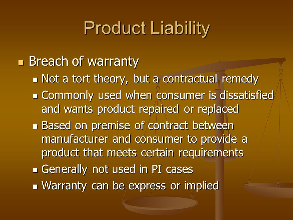 Product Liability Breach of warranty Breach of warranty Not a tort theory, but a contractual remedy Not a tort theory, but a contractual remedy Commonly used when consumer is dissatisfied and wants product repaired or replaced Commonly used when consumer is dissatisfied and wants product repaired or replaced Based on premise of contract between manufacturer and consumer to provide a product that meets certain requirements Based on premise of contract between manufacturer and consumer to provide a product that meets certain requirements Generally not used in PI cases Generally not used in PI cases Warranty can be express or implied Warranty can be express or implied