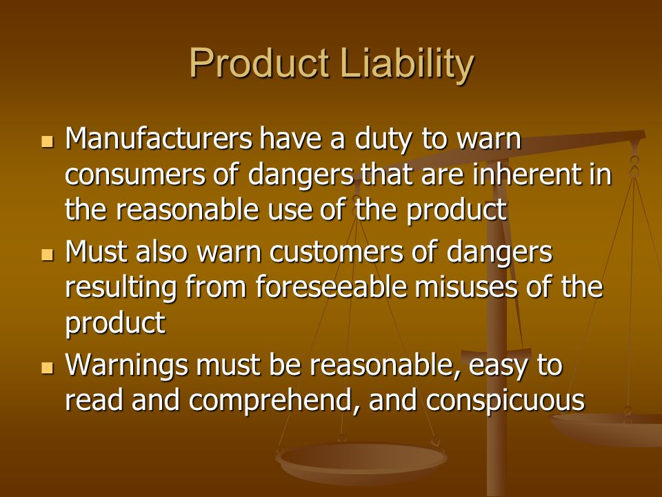 Product Liability Manufacturers have a duty to warn consumers of dangers that are inherent in the reasonable use of the product Manufacturers have a duty to warn consumers of dangers that are inherent in the reasonable use of the product Must also warn customers of dangers resulting from foreseeable misuses of the product Must also warn customers of dangers resulting from foreseeable misuses of the product Warnings must be reasonable, easy to read and comprehend, and conspicuous Warnings must be reasonable, easy to read and comprehend, and conspicuous