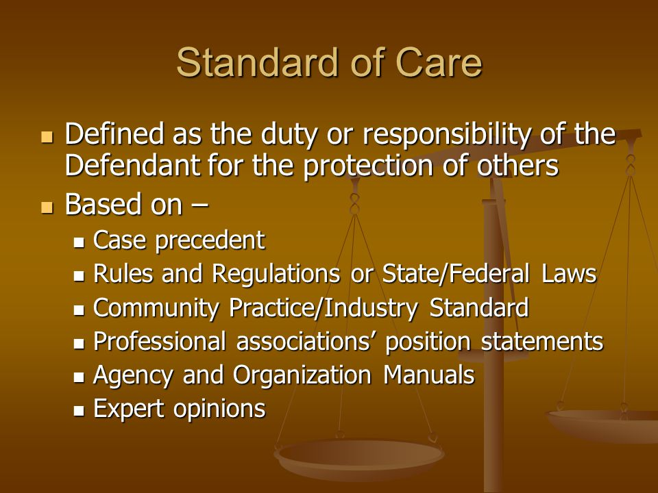 Standard of Care Defined as the duty or responsibility of the Defendant for the protection of others Defined as the duty or responsibility of the Defendant for the protection of others Based on – Based on – Case precedent Case precedent Rules and Regulations or State/Federal Laws Rules and Regulations or State/Federal Laws Community Practice/Industry Standard Community Practice/Industry Standard Professional associations' position statements Professional associations' position statements Agency and Organization Manuals Agency and Organization Manuals Expert opinions Expert opinions