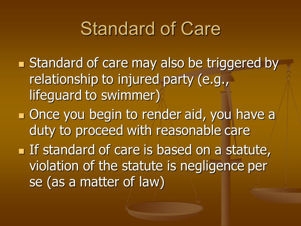 Standard of Care Standard of care may also be triggered by relationship to injured party (e.g., lifeguard to swimmer) Standard of care may also be triggered by relationship to injured party (e.g., lifeguard to swimmer) Once you begin to render aid, you have a duty to proceed with reasonable care Once you begin to render aid, you have a duty to proceed with reasonable care If standard of care is based on a statute, violation of the statute is negligence per se (as a matter of law) If standard of care is based on a statute, violation of the statute is negligence per se (as a matter of law)