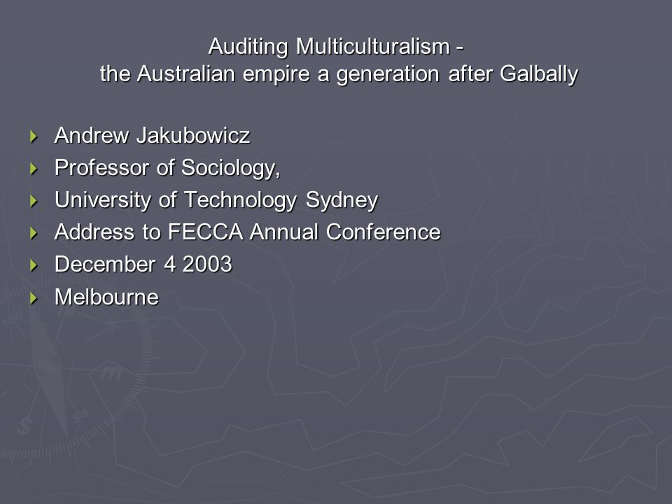 Auditing Multiculturalism - the Australian empire a generation after Galbally  Andrew Jakubowicz  Professor of Sociology,  University of Technology
