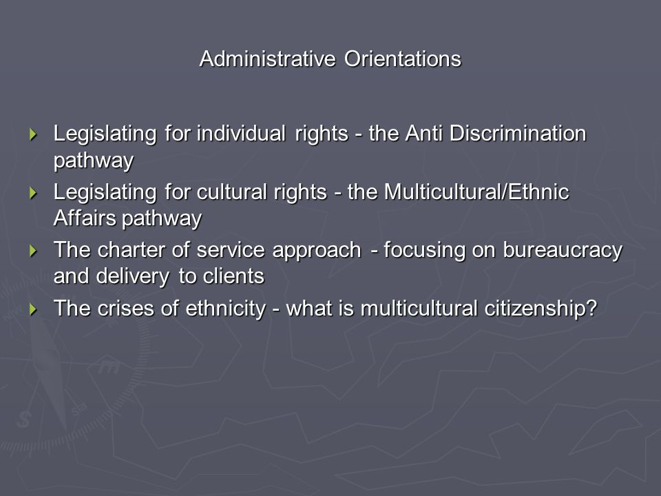 Administrative Orientations  Legislating for individual rights - the Anti Discrimination pathway  Legislating for cultural rights - the Multicultural/Ethnic Affairs pathway  The charter of service approach - focusing on bureaucracy and delivery to clients  The crises of ethnicity - what is multicultural citizenship