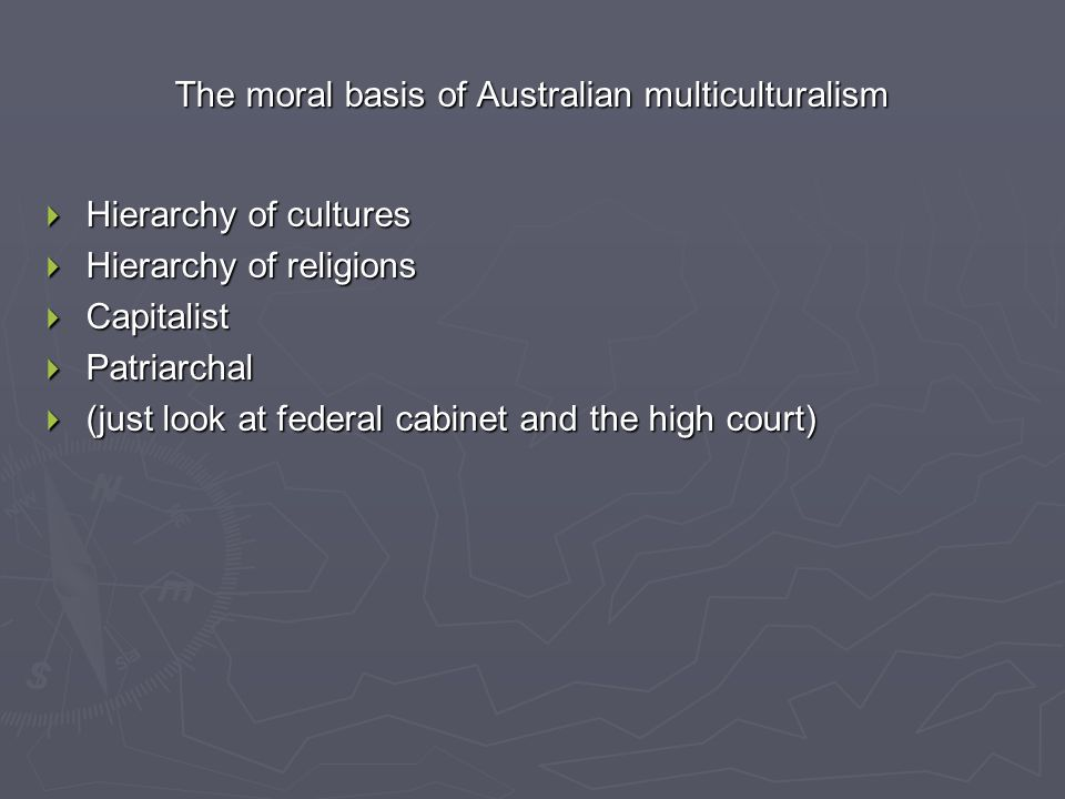 The moral basis of Australian multiculturalism  Hierarchy of cultures  Hierarchy of religions  Capitalist  Patriarchal  (just look at federal cab