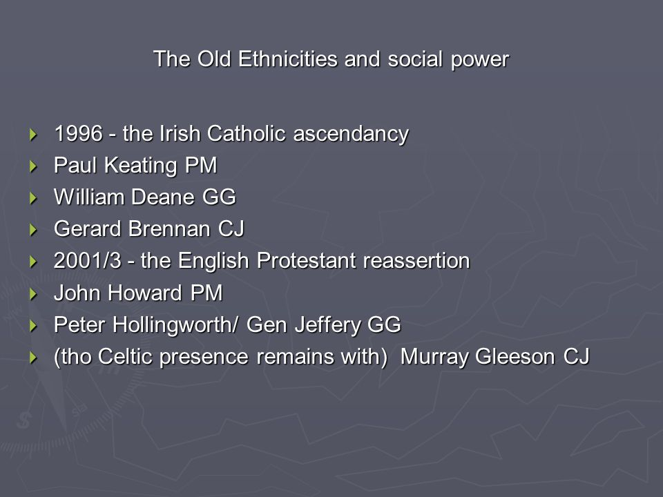 The Old Ethnicities and social power  1996 - the Irish Catholic ascendancy  Paul Keating PM  William Deane GG  Gerard Brennan CJ  2001/3 - the English Protestant reassertion  John Howard PM  Peter Hollingworth/ Gen Jeffery GG  (tho Celtic presence remains with) Murray Gleeson CJ