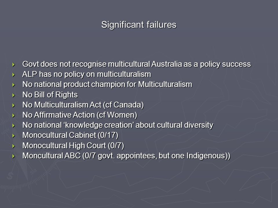 Significant failures  Govt does not recognise multicultural Australia as a policy success  ALP has no policy on multiculturalism  No national product champion for Multiculturalism  No Bill of Rights  No Multiculturalism Act (cf Canada)  No Affirmative Action (cf Women)  No national 'knowledge creation' about cultural diversity  Monocultural Cabinet (0/17)  Monocultural High Court (0/7)  Moncultural ABC (0/7 govt.