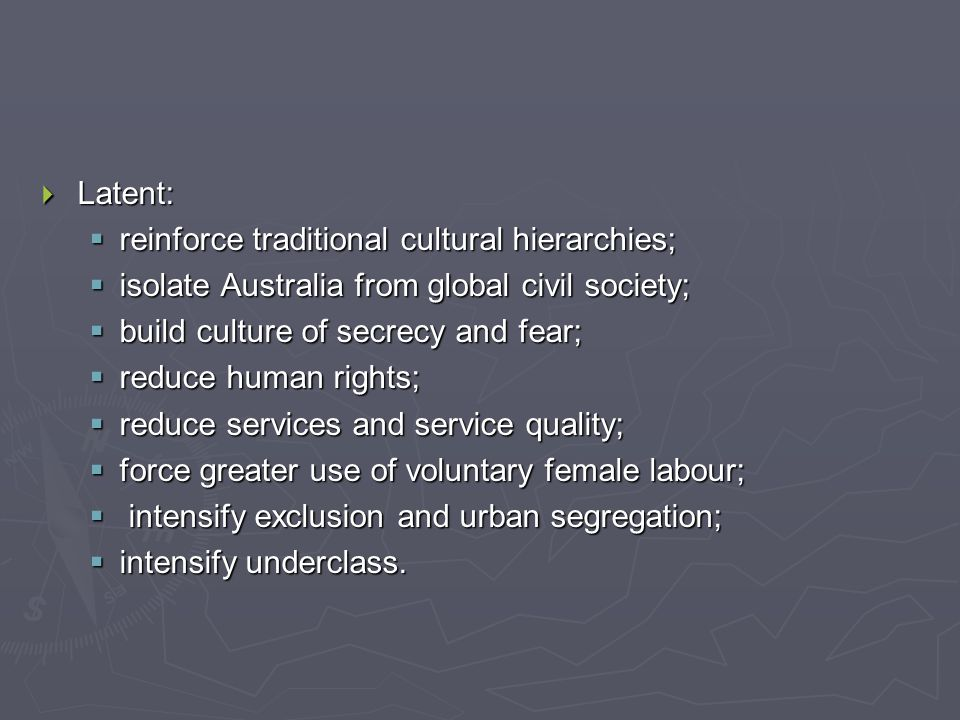  Latent:  reinforce traditional cultural hierarchies;  isolate Australia from global civil society;  build culture of secrecy and fear;  reduce human rights;  reduce services and service quality;  force greater use of voluntary female labour;  intensify exclusion and urban segregation;  intensify underclass.