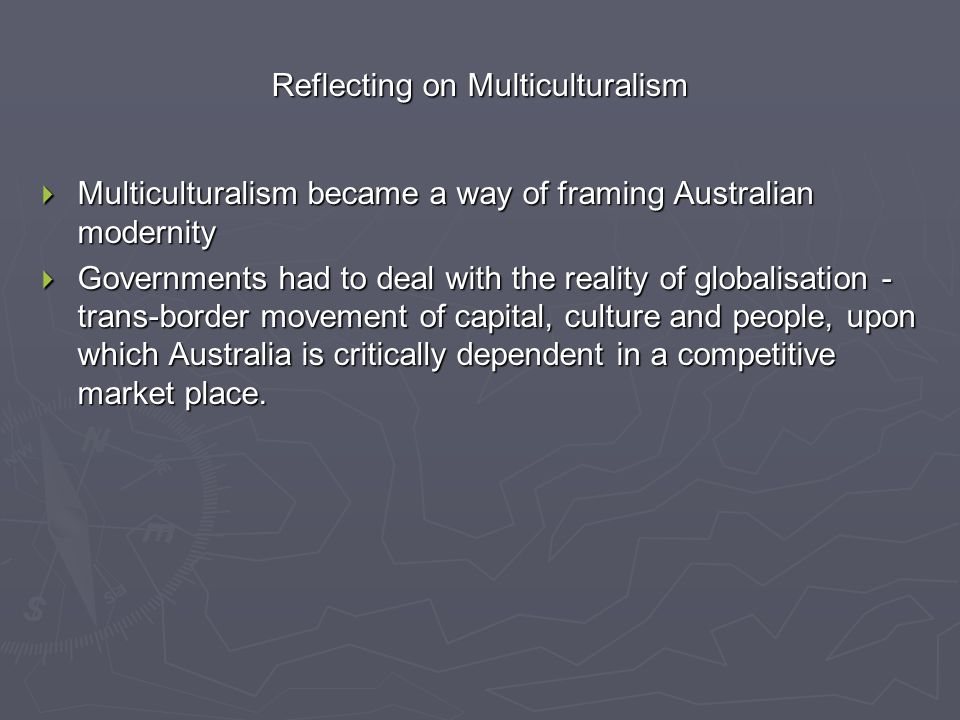 Reflecting on Multiculturalism  Multiculturalism became a way of framing Australian modernity  Governments had to deal with the reality of globalisation - trans-border movement of capital, culture and people, upon which Australia is critically dependent in a competitive market place.