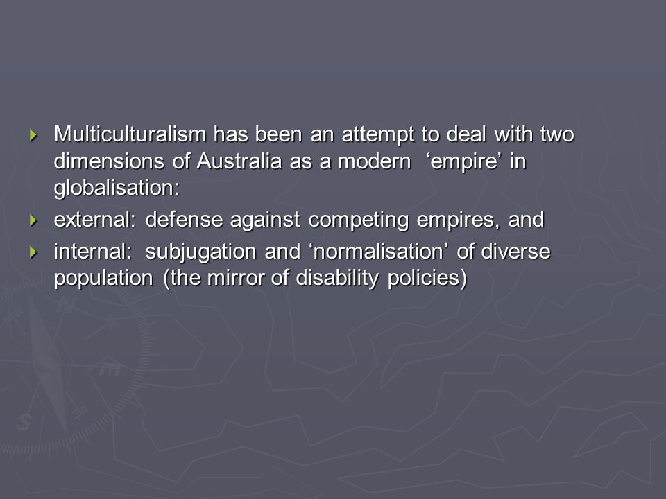  Multiculturalism has been an attempt to deal with two dimensions of Australia as a modern 'empire' in globalisation:  external: defense against competing empires, and  internal: subjugation and 'normalisation' of diverse population (the mirror of disability policies)