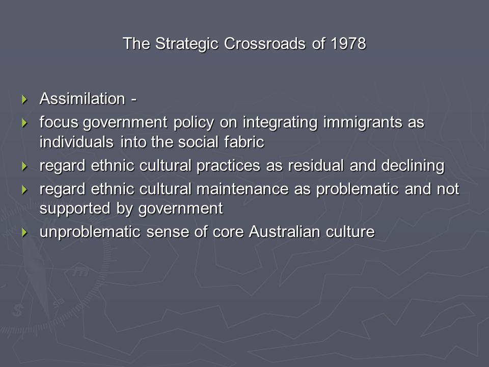 The Strategic Crossroads of 1978  Assimilation -  focus government policy on integrating immigrants as individuals into the social fabric  regard e