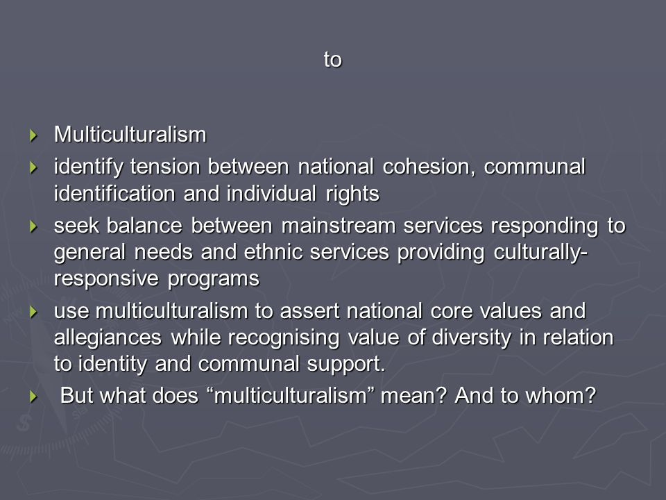 to  Multiculturalism  identify tension between national cohesion, communal identification and individual rights  seek balance between mainstream se