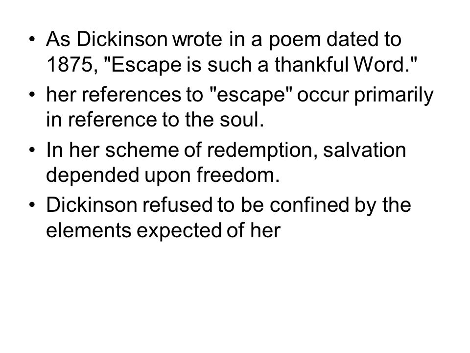 As Dickinson wrote in a poem dated to 1875, Escape is such a thankful Word. her references to escape occur primarily in reference to the soul.