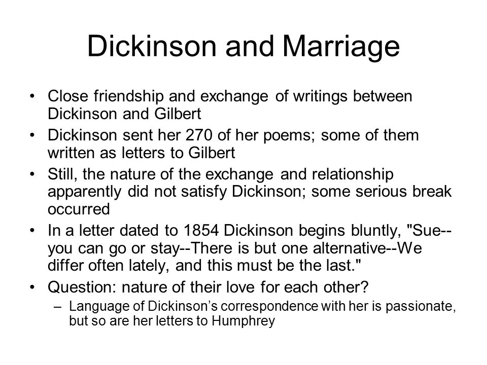 Dickinson and Marriage Close friendship and exchange of writings between Dickinson and Gilbert Dickinson sent her 270 of her poems; some of them written as letters to Gilbert Still, the nature of the exchange and relationship apparently did not satisfy Dickinson; some serious break occurred In a letter dated to 1854 Dickinson begins bluntly, Sue-- you can go or stay--There is but one alternative--We differ often lately, and this must be the last. Question: nature of their love for each other.