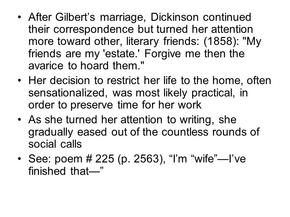 After Gilbert's marriage, Dickinson continued their correspondence but turned her attention more toward other, literary friends: (1858): My friends are my estate. Forgive me then the avarice to hoard them. Her decision to restrict her life to the home, often sensationalized, was most likely practical, in order to preserve time for her work As she turned her attention to writing, she gradually eased out of the countless rounds of social calls See: poem # 225 (p.