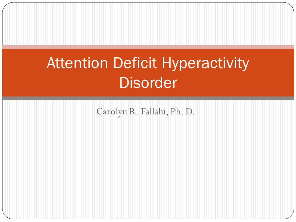 Carolyn R. Fallahi, Ph. D. Attention Deficit Hyperactivity Disorder
