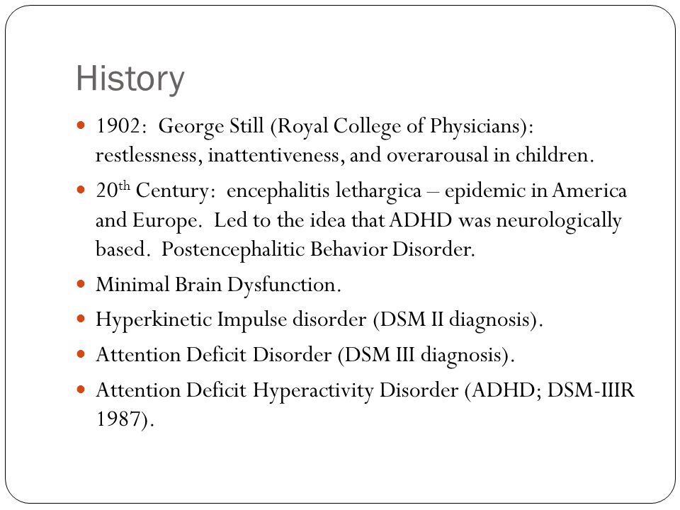 History 1902: George Still (Royal College of Physicians): restlessness, inattentiveness, and overarousal in children.