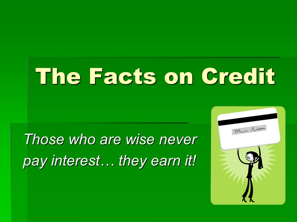 The Facts on Credit Those who are wise never pay interest… they earn it!