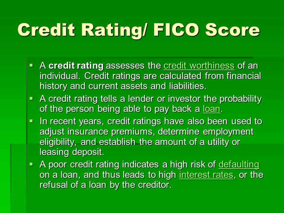 Credit Rating/ FICO Score  A credit rating assesses the credit worthiness of an individual. Credit ratings are calculated from financial history and