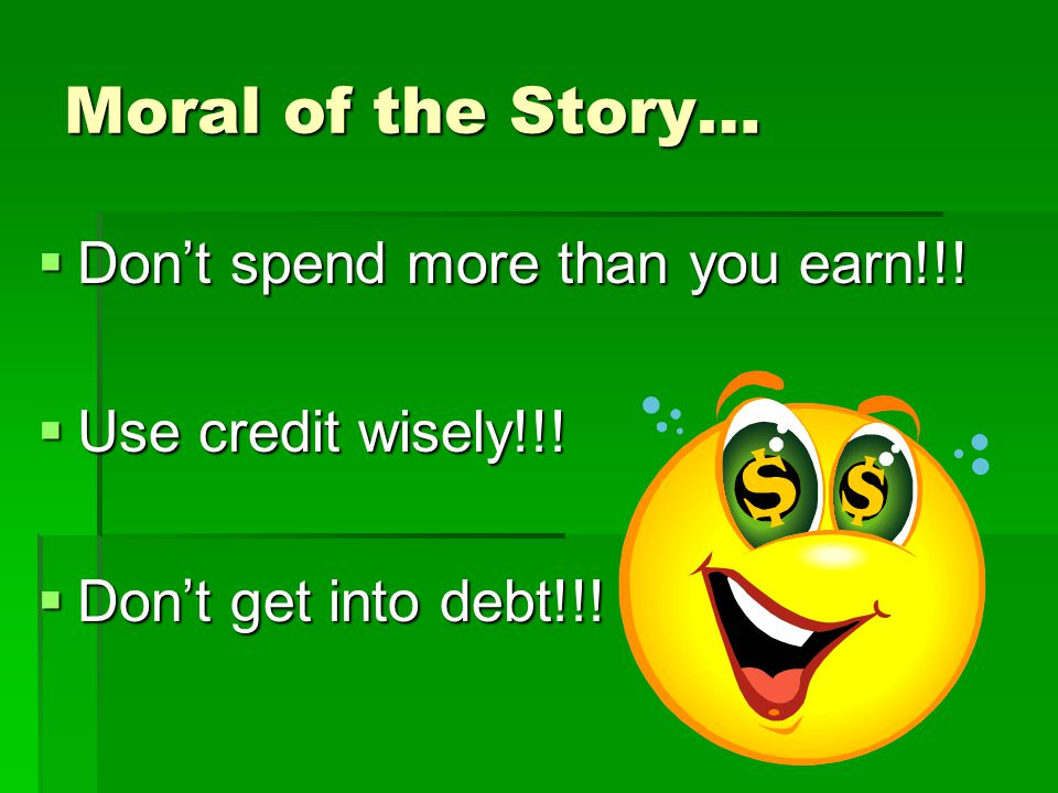Moral of the Story…  Don't spend more than you earn!!!  Use credit wisely!!!  Don't get into debt!!!