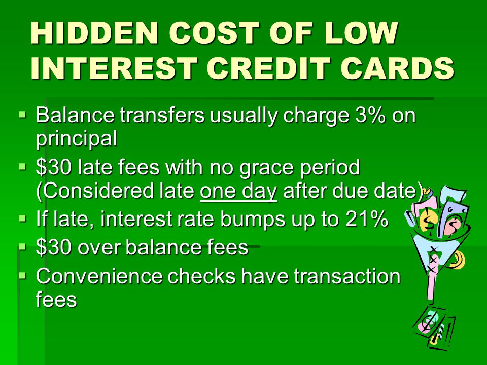 HIDDEN COST OF LOW INTEREST CREDIT CARDS  Balance transfers usually charge 3% on principal  $30 late fees with no grace period (Considered late one