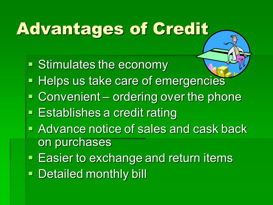 Disadvantages of Credit  It always costs money  Risky to spend future income  Encourages careless buying (Needs vs.