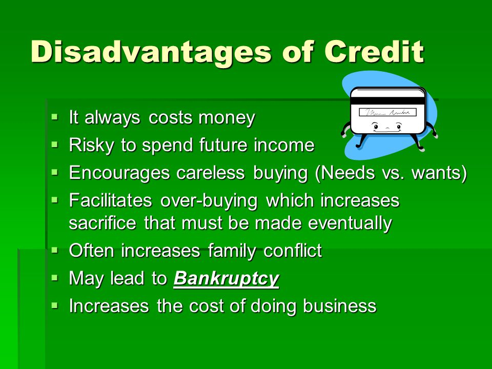 Disadvantages of Credit  It always costs money  Risky to spend future income  Encourages careless buying (Needs vs. wants)  Facilitates over-buyin