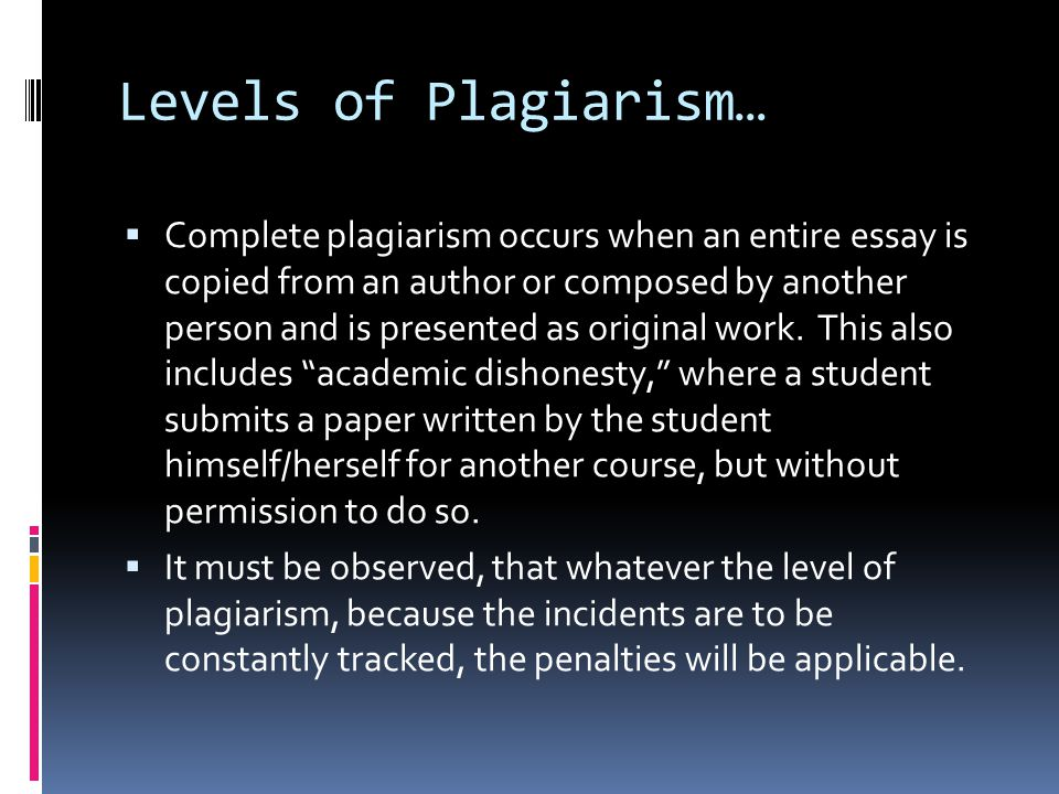 Levels of Plagiarism…  Complete plagiarism occurs when an entire essay is copied from an author or composed by another person and is presented as original work.