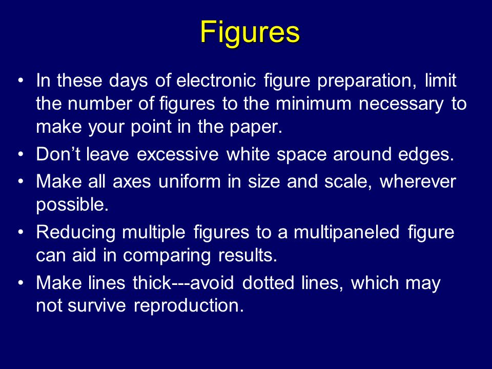Figures In these days of electronic figure preparation, limit the number of figures to the minimum necessary to make your point in the paper.