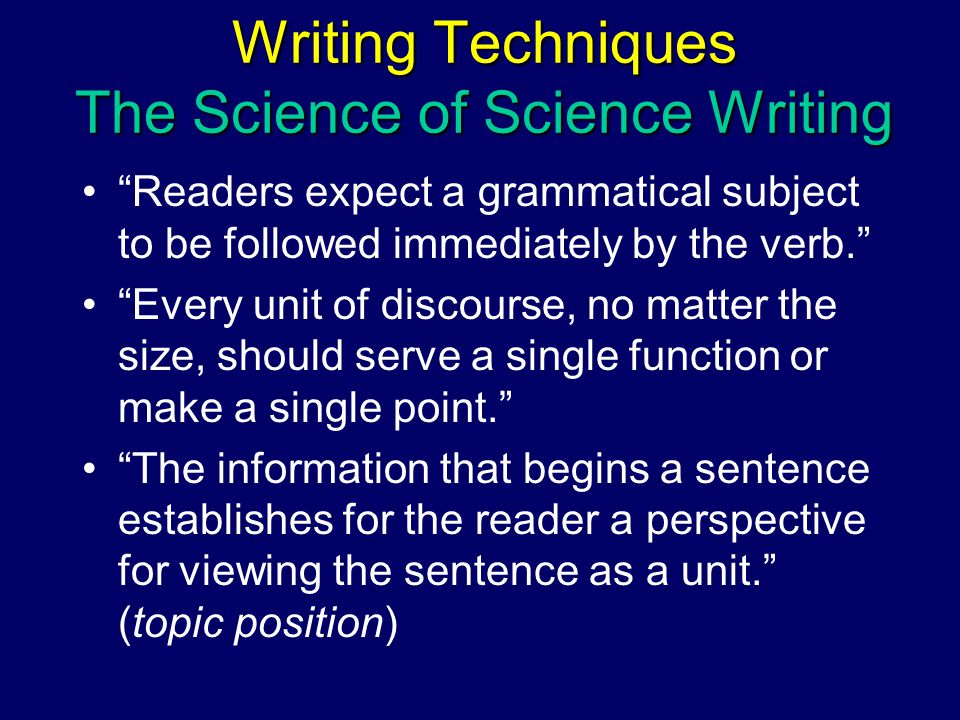 Writing Techniques The Science of Science Writing Readers expect a grammatical subject to be followed immediately by the verb. Every unit of discourse, no matter the size, should serve a single function or make a single point. The information that begins a sentence establishes for the reader a perspective for viewing the sentence as a unit. (topic position)