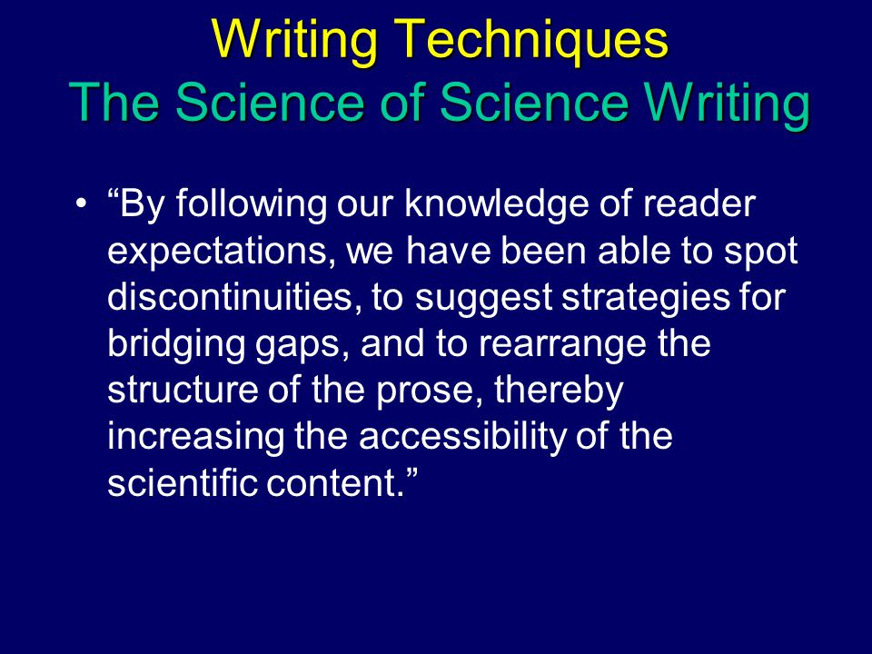 By following our knowledge of reader expectations, we have been able to spot discontinuities, to suggest strategies for bridging gaps, and to rearrange the structure of the prose, thereby increasing the accessibility of the scientific content. Writing Techniques The Science of Science Writing