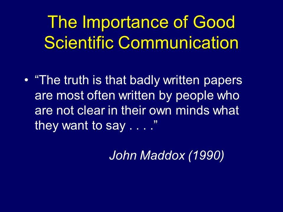 The Importance of Good Scientific Communication The truth is that badly written papers are most often written by people who are not clear in their own minds what they want to say.... John Maddox (1990)