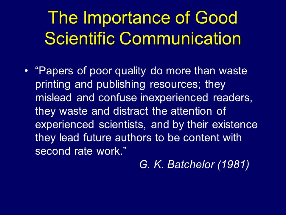 The Importance of Good Scientific Communication Papers of poor quality do more than waste printing and publishing resources; they mislead and confuse inexperienced readers, they waste and distract the attention of experienced scientists, and by their existence they lead future authors to be content with second rate work. G.