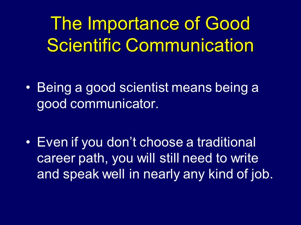 The Importance of Good Scientific Communication Being a good scientist means being a good communicator.