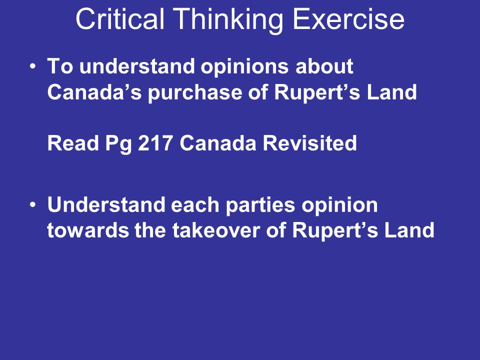 Critical Thinking Exercise To understand opinions about Canada's purchase of Rupert's Land Read Pg 217 Canada Revisited Understand each parties opinio