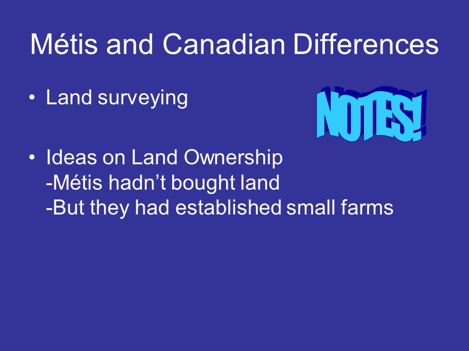 Métis and Canadian Differences Land surveying Ideas on Land Ownership -Métis hadn't bought land -But they had established small farms